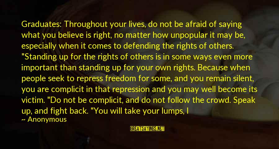 Defending Your Rights Sayings By Anonymous: Graduates: Throughout your lives, do not be afraid of saying what you believe is right,