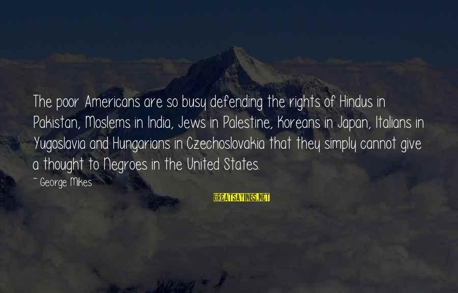 Defending Your Rights Sayings By George Mikes: The poor Americans are so busy defending the rights of Hindus in Pakistan, Moslems in