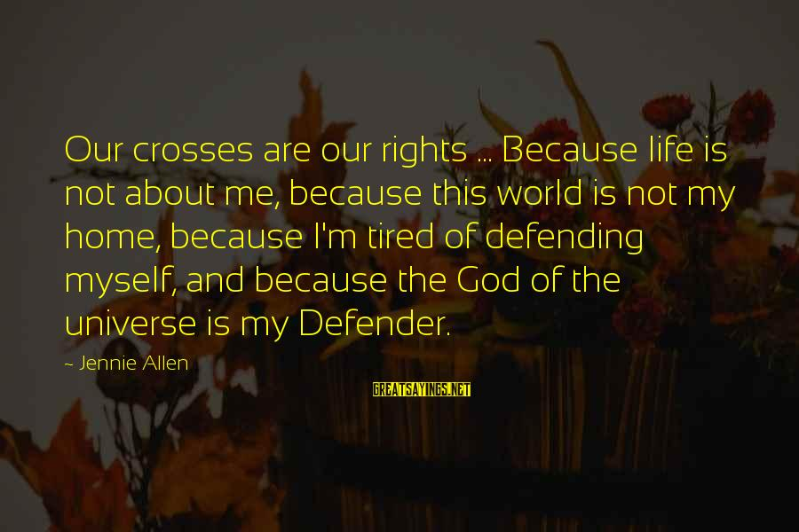 Defending Your Rights Sayings By Jennie Allen: Our crosses are our rights ... Because life is not about me, because this world