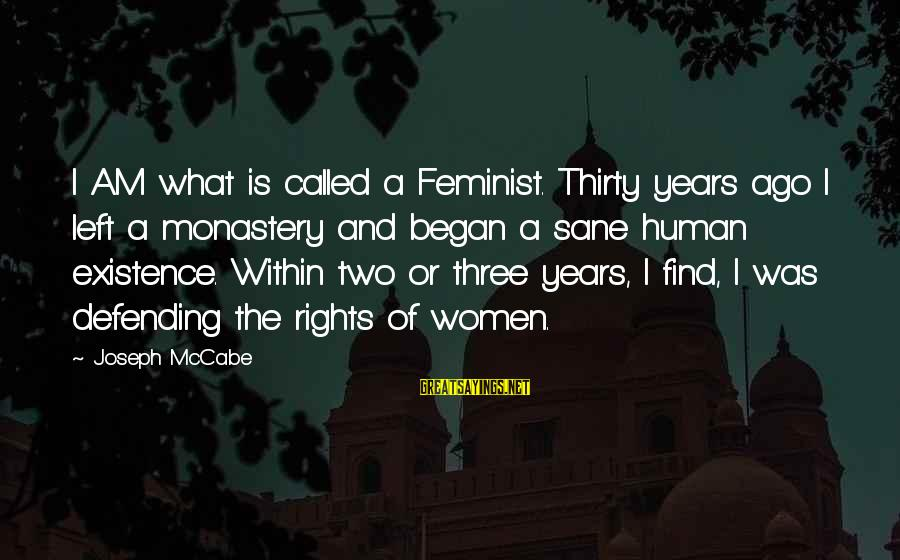 Defending Your Rights Sayings By Joseph McCabe: I AM what is called a Feminist. Thirty years ago I left a monastery and