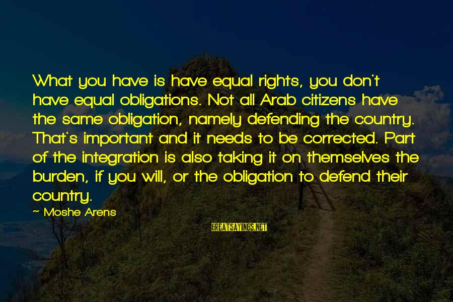 Defending Your Rights Sayings By Moshe Arens: What you have is have equal rights, you don't have equal obligations. Not all Arab