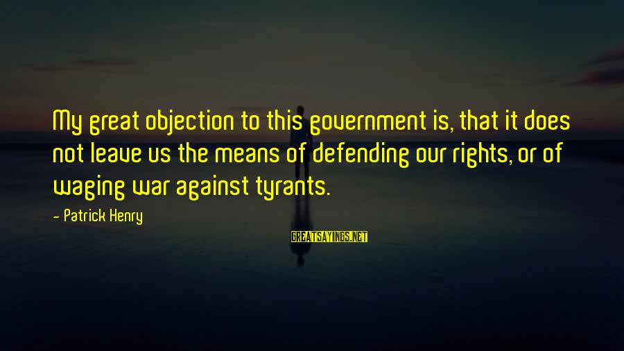 Defending Your Rights Sayings By Patrick Henry: My great objection to this government is, that it does not leave us the means