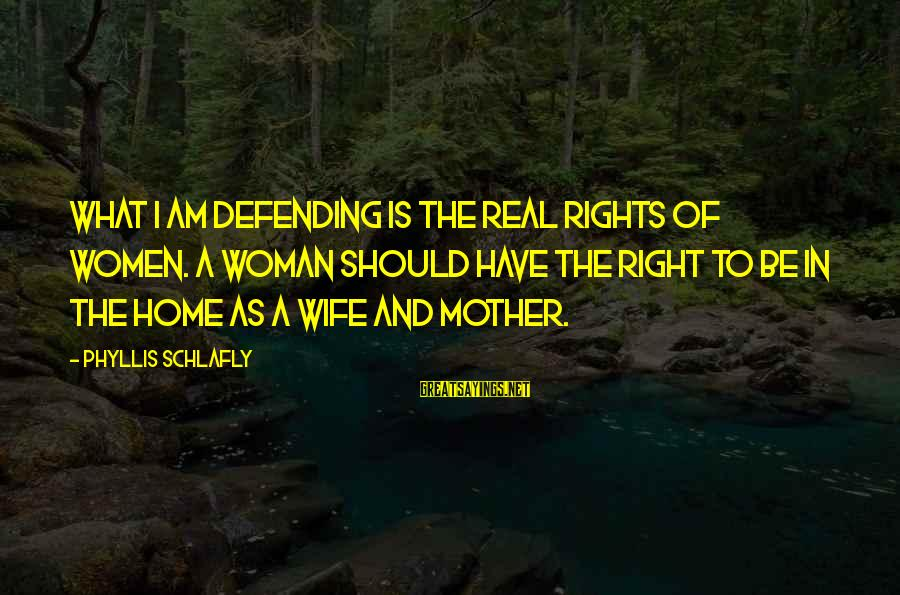 Defending Your Rights Sayings By Phyllis Schlafly: What I am defending is the real rights of women. A woman should have the
