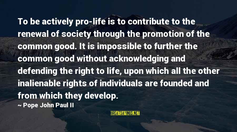 Defending Your Rights Sayings By Pope John Paul II: To be actively pro-life is to contribute to the renewal of society through the promotion