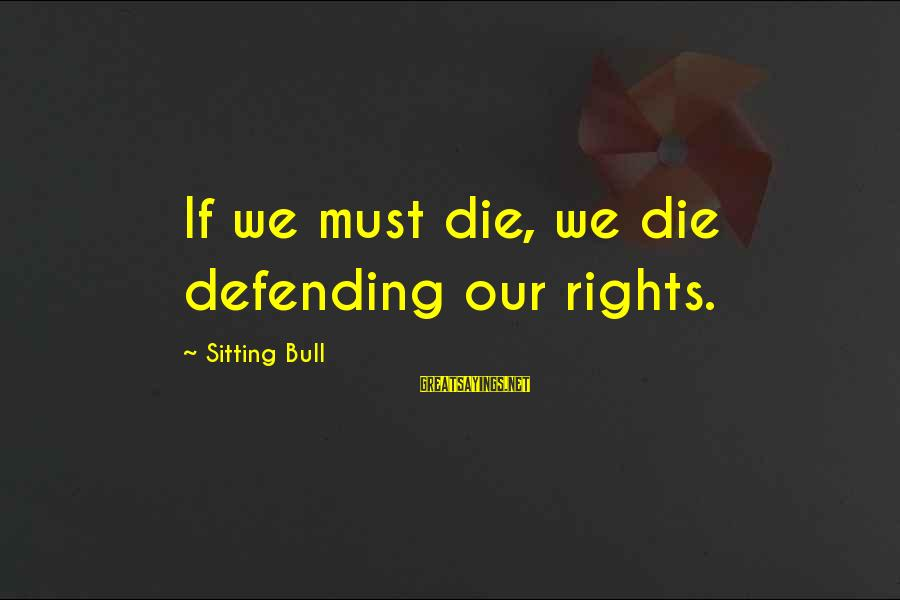 Defending Your Rights Sayings By Sitting Bull: If we must die, we die defending our rights.