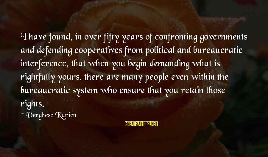 Defending Your Rights Sayings By Verghese Kurien: I have found, in over fifty years of confronting governments and defending cooperatives from political