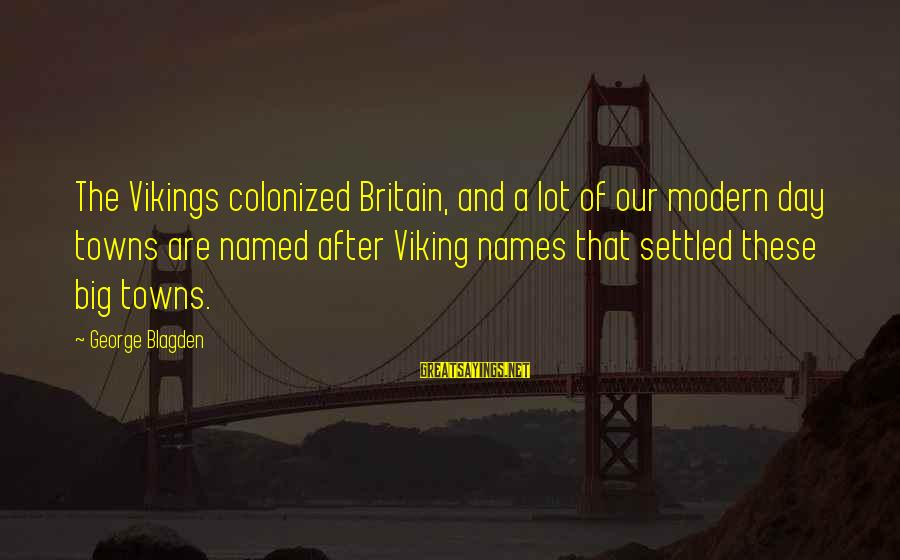 Defenselessly Sayings By George Blagden: The Vikings colonized Britain, and a lot of our modern day towns are named after