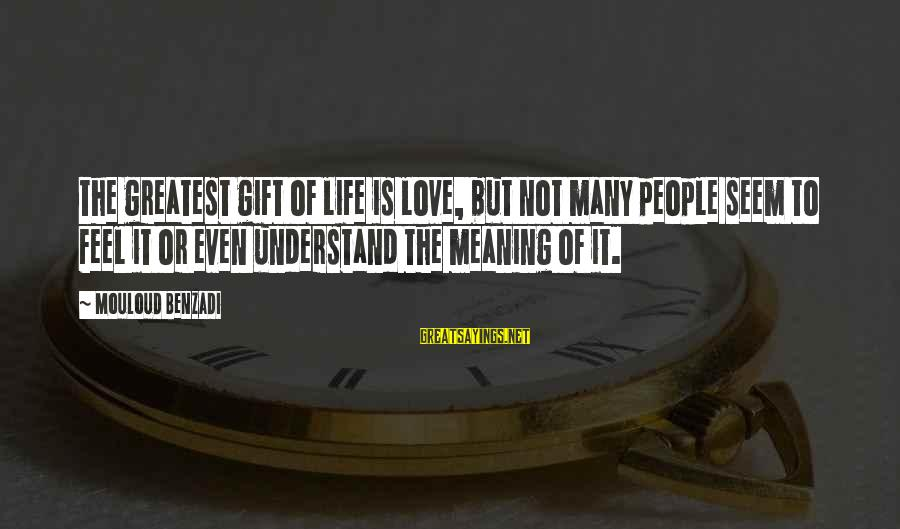 Defenselessly Sayings By Mouloud Benzadi: The greatest gift of life is love, but not many people seem to feel it
