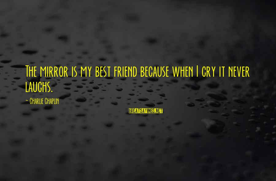 Definate Sayings By Charlie Chaplin: The mirror is my best friend because when I cry it never laughs.