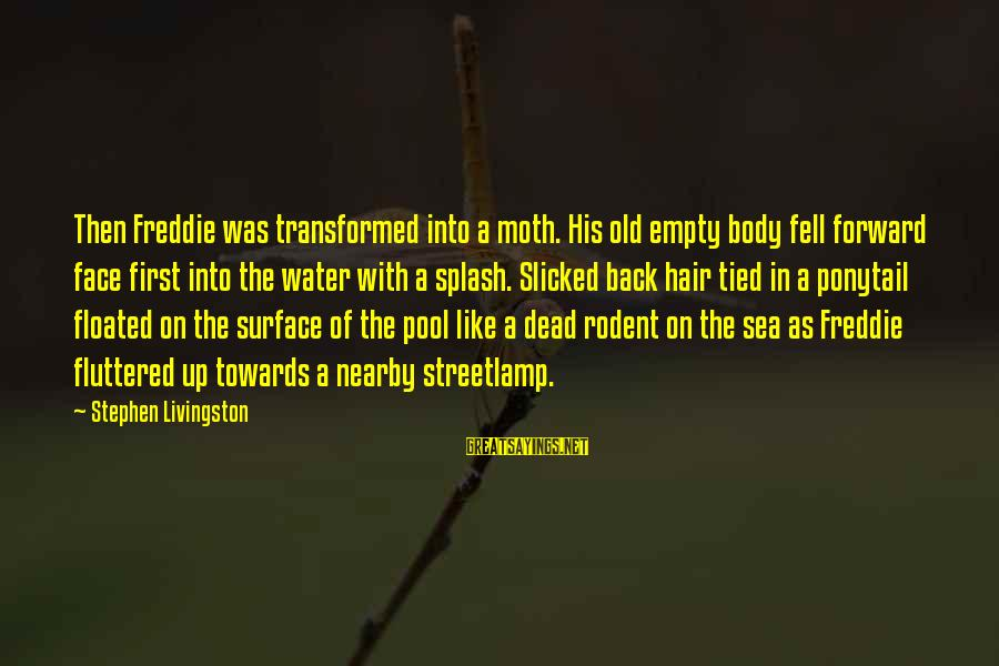 Definate Sayings By Stephen Livingston: Then Freddie was transformed into a moth. His old empty body fell forward face first