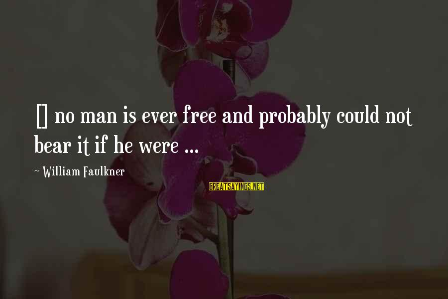 Definate Sayings By William Faulkner: [] no man is ever free and probably could not bear it if he were