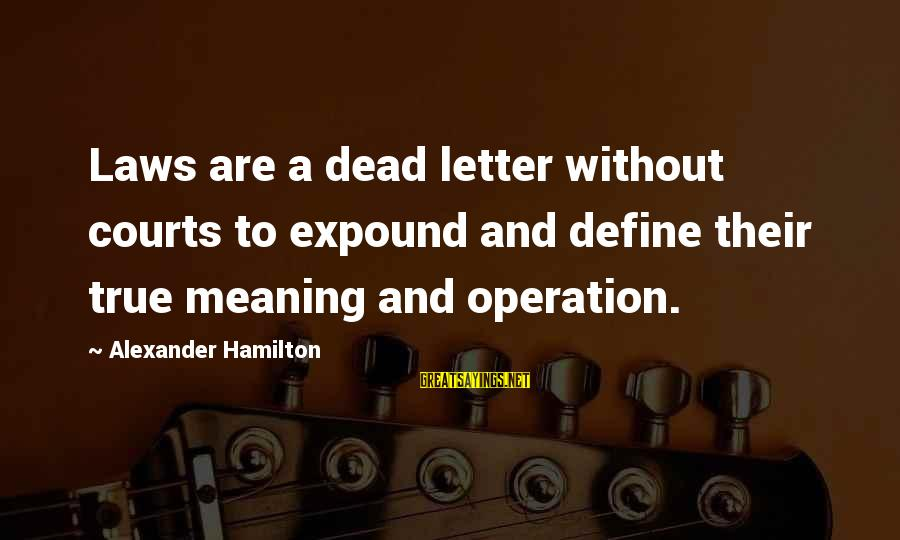 Define Law Sayings By Alexander Hamilton: Laws are a dead letter without courts to expound and define their true meaning and