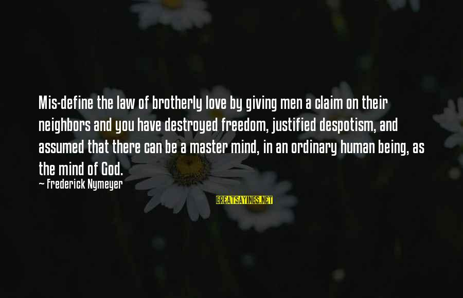 Define Law Sayings By Frederick Nymeyer: Mis-define the law of brotherly love by giving men a claim on their neighbors and
