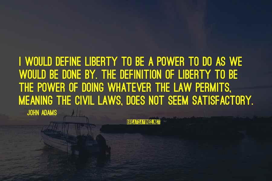 Define Law Sayings By John Adams: I would define liberty to be a power to do as we would be done