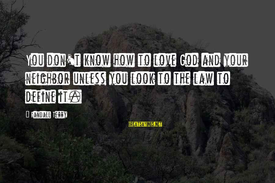 Define Law Sayings By Randall Terry: You don't know how to love God and your neighbor unless you look to the