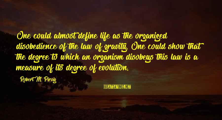 Define Law Sayings By Robert M. Pirsig: One could almost define life as the organized disobedience of the law of gravity. One