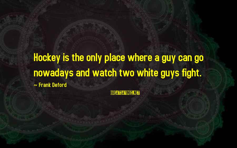 Deford Sayings By Frank Deford: Hockey is the only place where a guy can go nowadays and watch two white