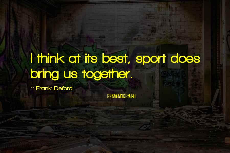 Deford Sayings By Frank Deford: I think at its best, sport does bring us together.