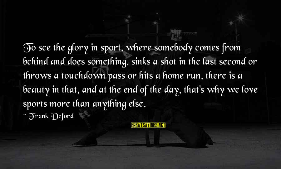 Deford Sayings By Frank Deford: To see the glory in sport, where somebody comes from behind and does something, sinks