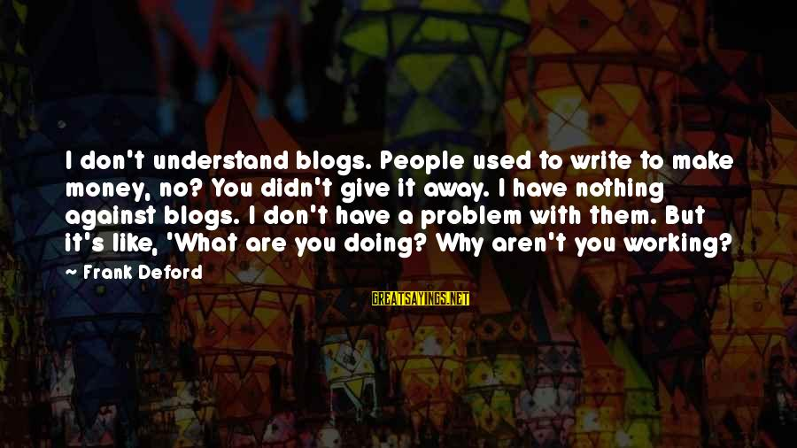 Deford Sayings By Frank Deford: I don't understand blogs. People used to write to make money, no? You didn't give
