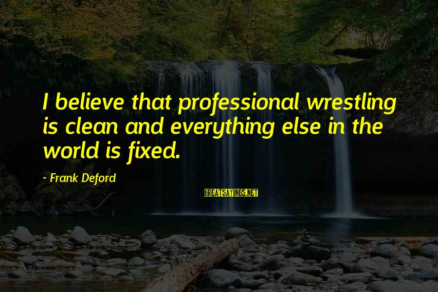 Deford Sayings By Frank Deford: I believe that professional wrestling is clean and everything else in the world is fixed.