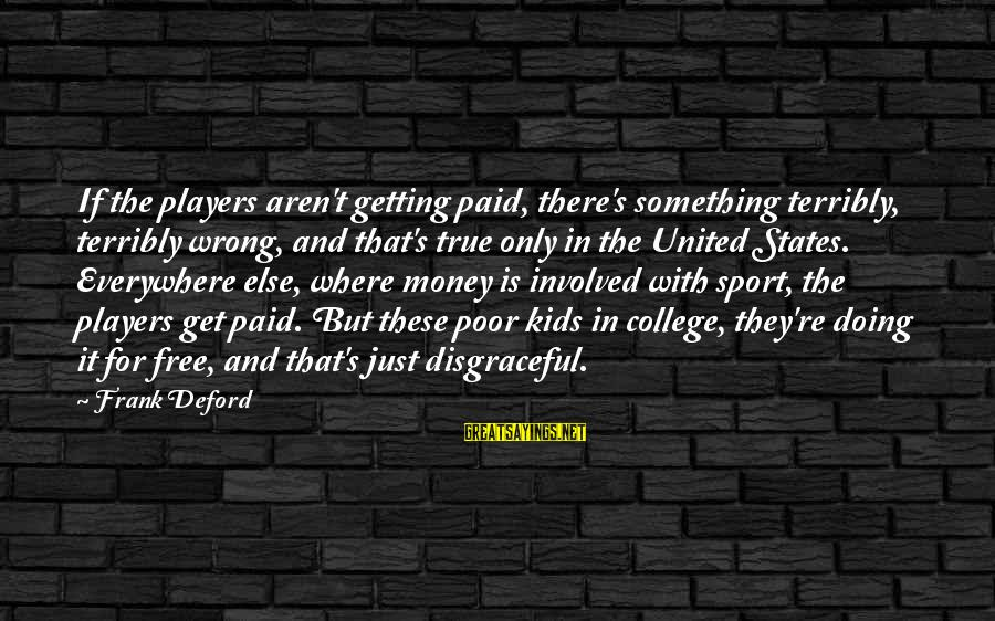 Deford Sayings By Frank Deford: If the players aren't getting paid, there's something terribly, terribly wrong, and that's true only