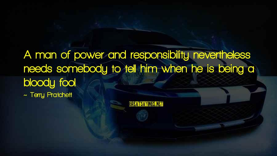 Deford Sayings By Terry Pratchett: A man of power and responsibility nevertheless needs somebody to tell him when he is