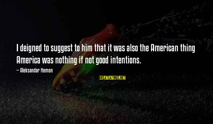 Deigned Sayings By Aleksandar Hemon: I deigned to suggest to him that it was also the American thing America was