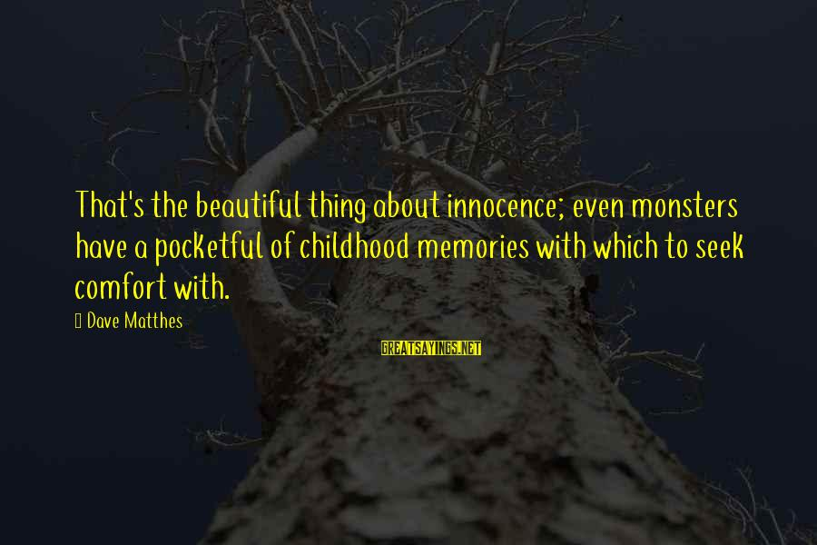 Deigned Sayings By Dave Matthes: That's the beautiful thing about innocence; even monsters have a pocketful of childhood memories with
