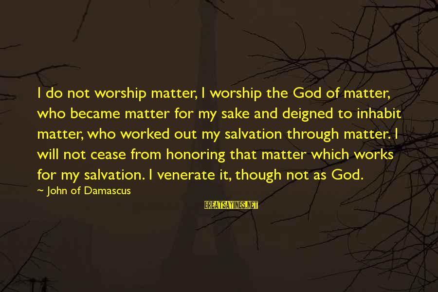 Deigned Sayings By John Of Damascus: I do not worship matter, I worship the God of matter, who became matter for