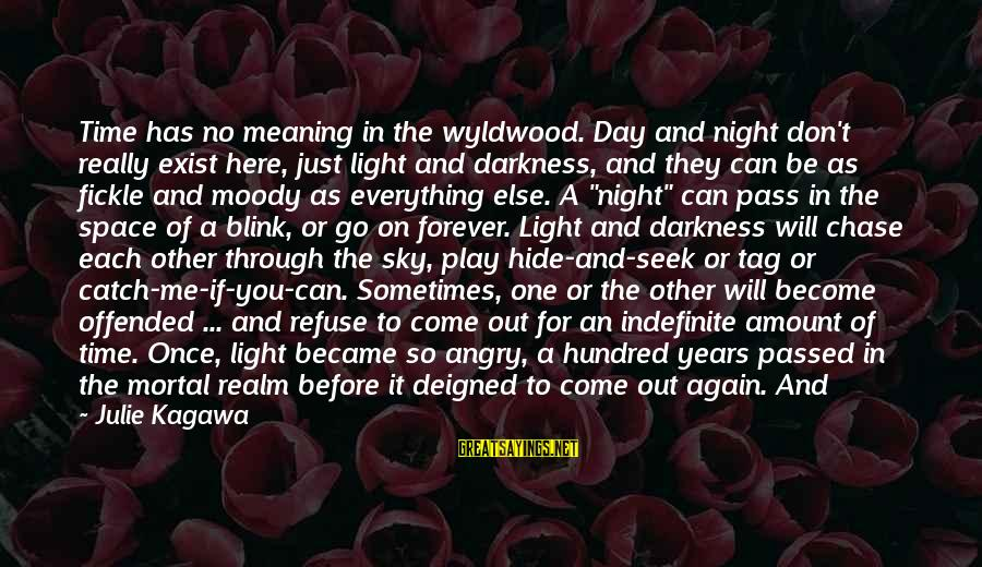 Deigned Sayings By Julie Kagawa: Time has no meaning in the wyldwood. Day and night don't really exist here, just