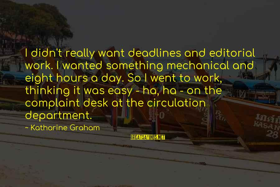 Deigned Sayings By Katharine Graham: I didn't really want deadlines and editorial work. I wanted something mechanical and eight hours