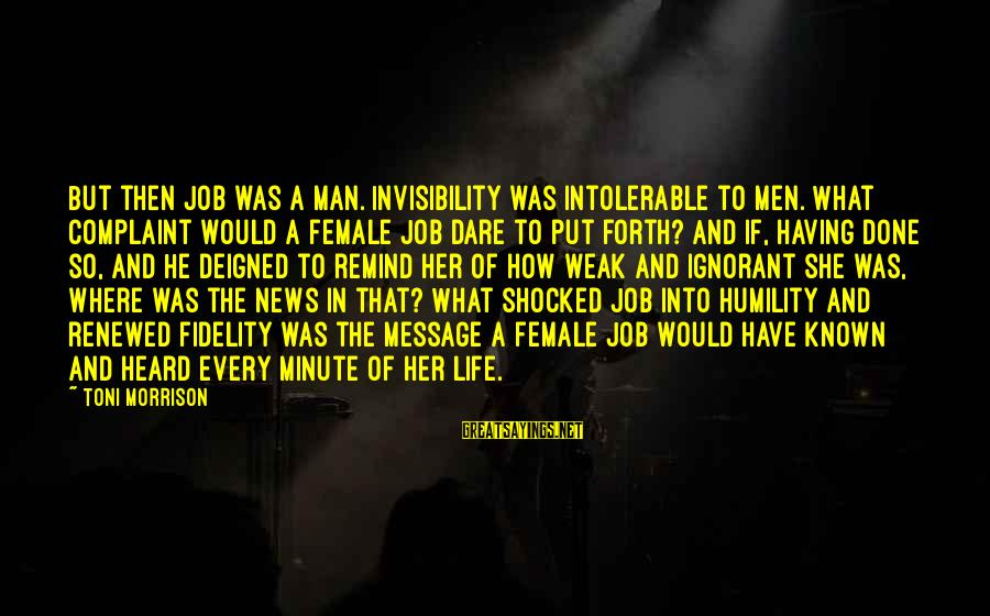 Deigned Sayings By Toni Morrison: But then Job was a man. Invisibility was intolerable to men. What complaint would a