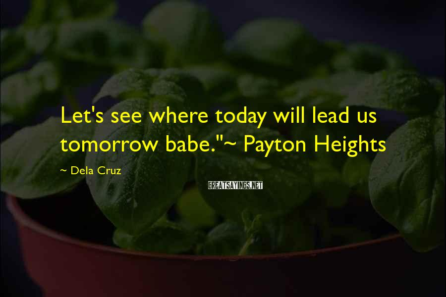 """Dela Cruz Sayings: Let's see where today will lead us tomorrow babe.""""~ Payton Heights"""