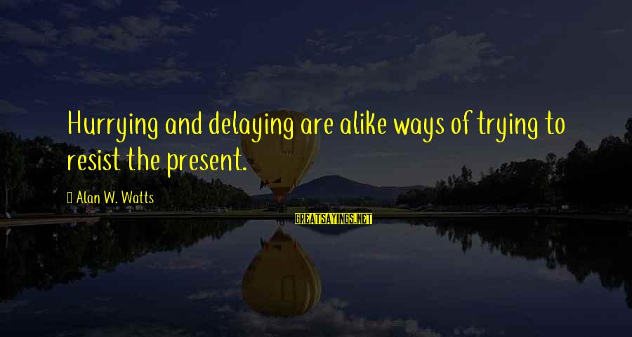 Delaying Sayings By Alan W. Watts: Hurrying and delaying are alike ways of trying to resist the present.