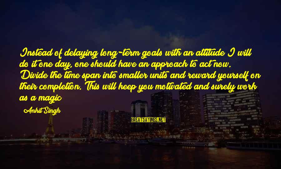 Delaying Sayings By Ankit Singh: Instead of delaying long-term goals with an attitude I will do it one day, one