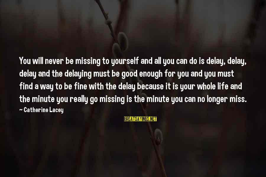 Delaying Sayings By Catherine Lacey: You will never be missing to yourself and all you can do is delay, delay,