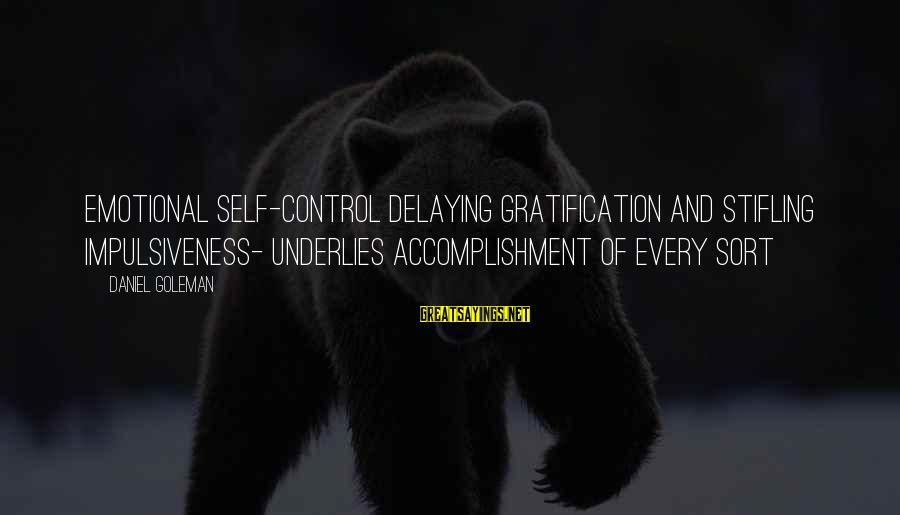 Delaying Sayings By Daniel Goleman: Emotional self-control delaying gratification and stifling impulsiveness- underlies accomplishment of every sort