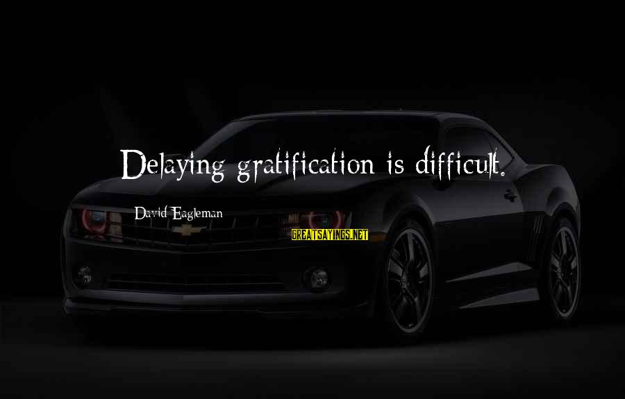 Delaying Sayings By David Eagleman: Delaying gratification is difficult.