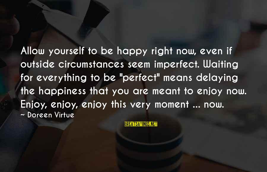 Delaying Sayings By Doreen Virtue: Allow yourself to be happy right now, even if outside circumstances seem imperfect. Waiting for