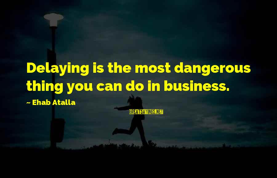 Delaying Sayings By Ehab Atalla: Delaying is the most dangerous thing you can do in business.