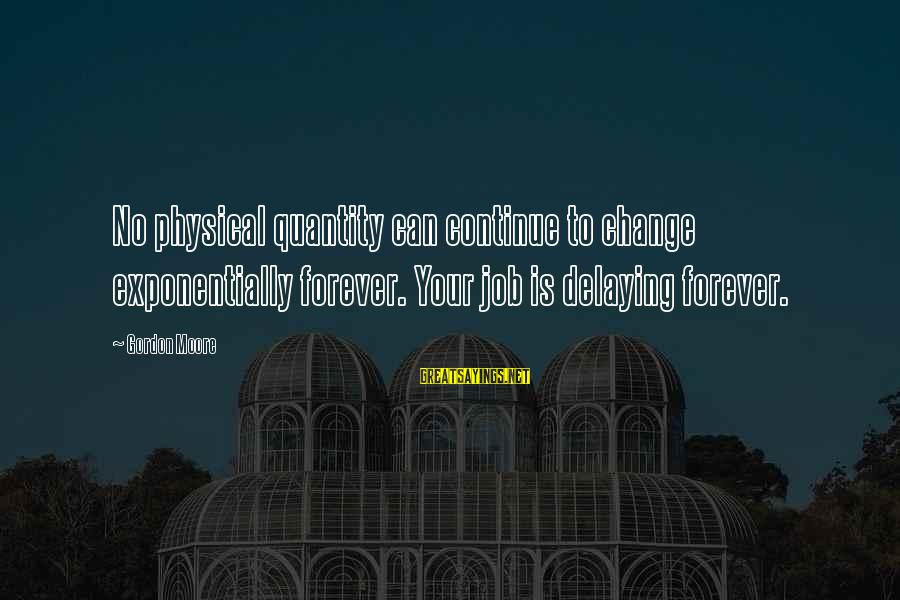 Delaying Sayings By Gordon Moore: No physical quantity can continue to change exponentially forever. Your job is delaying forever.