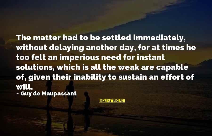Delaying Sayings By Guy De Maupassant: The matter had to be settled immediately, without delaying another day, for at times he