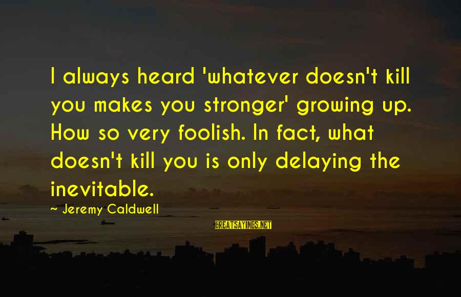 Delaying Sayings By Jeremy Caldwell: I always heard 'whatever doesn't kill you makes you stronger' growing up. How so very