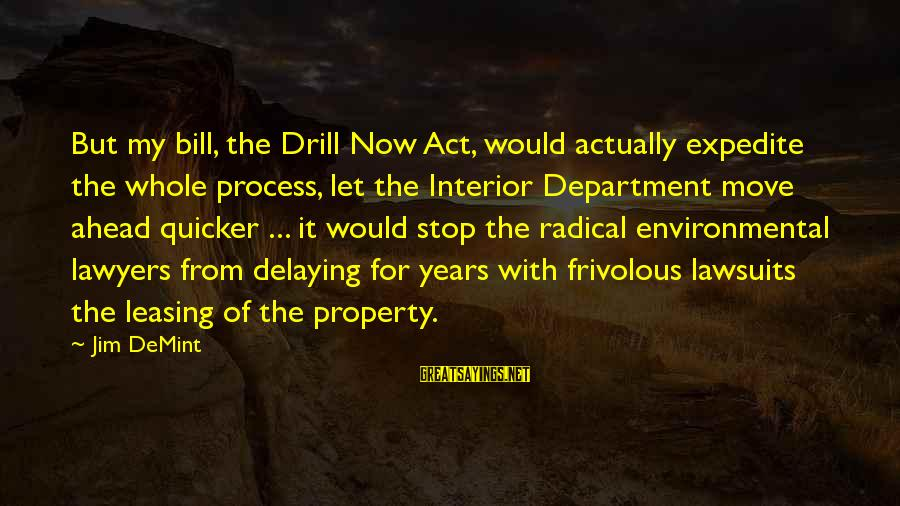 Delaying Sayings By Jim DeMint: But my bill, the Drill Now Act, would actually expedite the whole process, let the