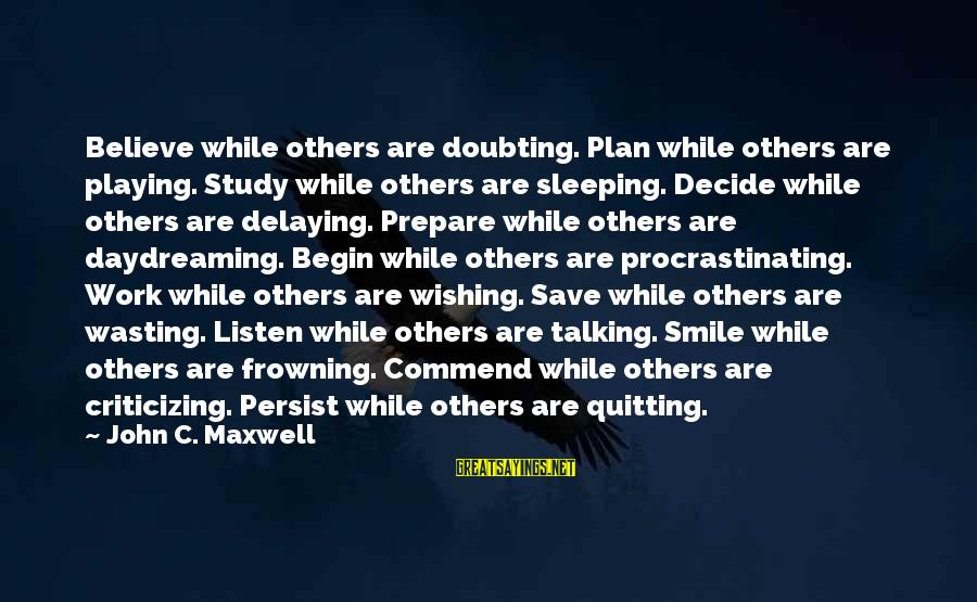 Delaying Sayings By John C. Maxwell: Believe while others are doubting. Plan while others are playing. Study while others are sleeping.