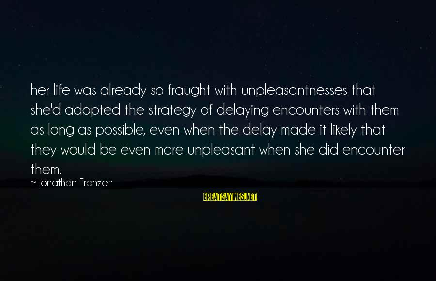 Delaying Sayings By Jonathan Franzen: her life was already so fraught with unpleasantnesses that she'd adopted the strategy of delaying