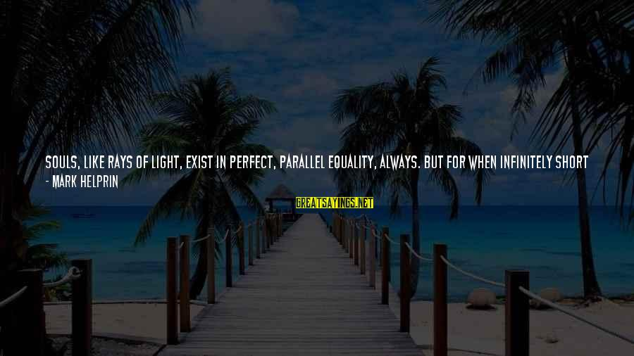 Delaying Sayings By Mark Helprin: Souls, like rays of light, exist in perfect, parallel equality, always. But for when infinitely