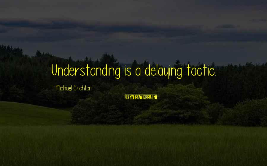 Delaying Sayings By Michael Crichton: Understanding is a delaying tactic.