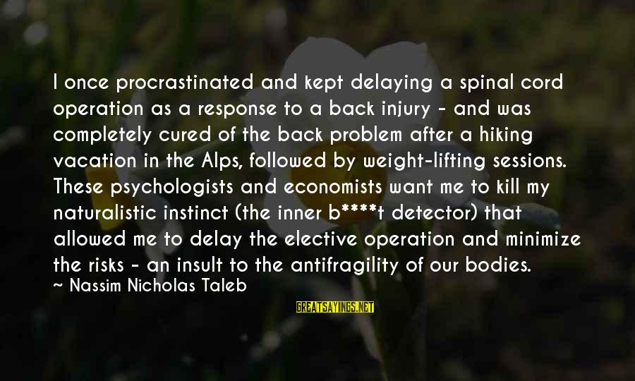 Delaying Sayings By Nassim Nicholas Taleb: I once procrastinated and kept delaying a spinal cord operation as a response to a